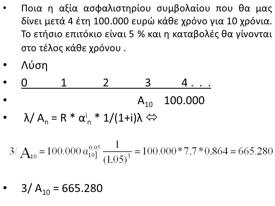 0__1__2__3__4__5__6__7__8__9…14 Λύση λ/ Α n l = R * α i n l * 1/(1+i) λ  4 / Α 10 l = 10.000*7,7217* 1/(1,05) 4 4 / Α 10 l = 10.000 * 7,7217 * 0,8227 4 / Α 10 l = 63526,71 Αρχή του 5 ου έτους Τέλος του 5 ου έτους