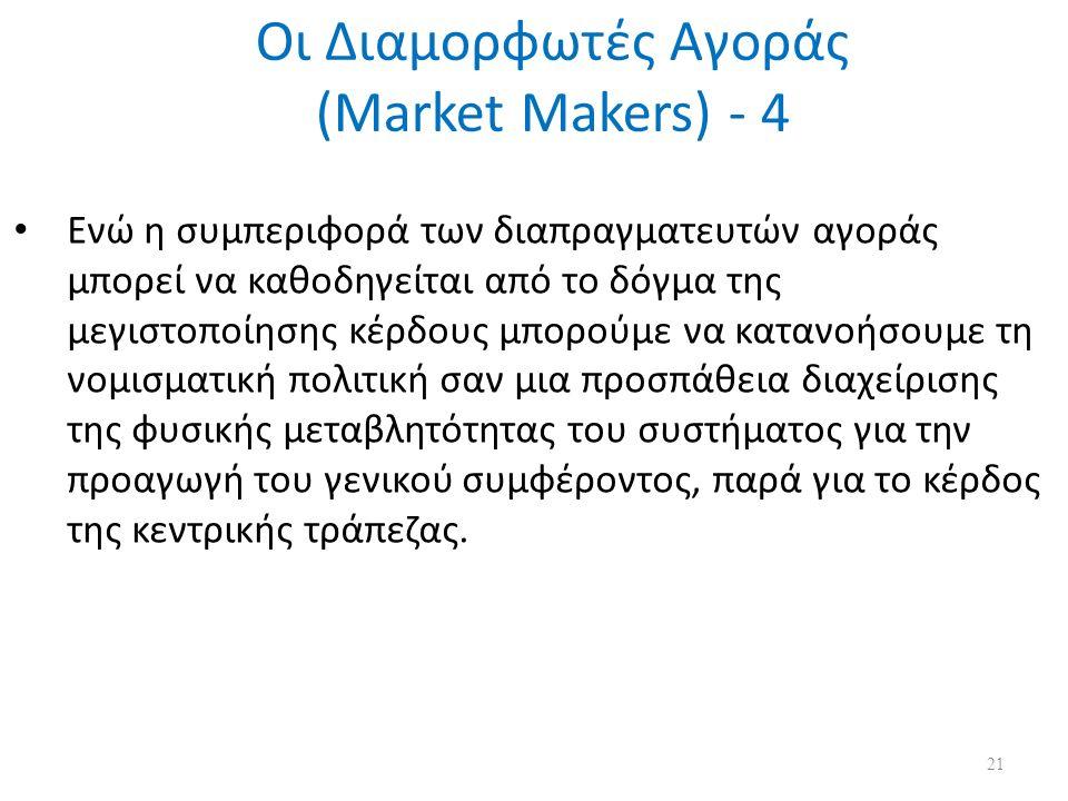 Οι Διαμορφωτές Αγοράς (Market Makers) - 4 Ενώ η συμπεριφορά των διαπραγματευτών αγοράς μπορεί να καθοδηγείται από το δόγμα της μεγιστοποίησης κέρδους μπορούμε να κατανοήσουμε τη νομισματική πολιτική σαν μια προσπάθεια διαχείρισης της φυσικής μεταβλητότητας του συστήματος για την προαγωγή του γενικού συμφέροντος, παρά για το κέρδος της κεντρικής τράπεζας.