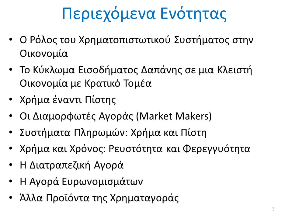 Περιεχόμενα Ενότητας Ο Ρόλος του Χρηματοπιστωτικού Συστήματος στην Οικονομία Το Κύκλωμα Εισοδήματος Δαπάνης σε μια Κλειστή Οικονομία με Κρατικό Τομέα Χρήμα έναντι Πίστης Οι Διαμορφωτές Αγοράς (Market Makers) Συστήματα Πληρωμών: Χρήμα και Πίστη Χρήμα και Χρόνος: Ρευστότητα και Φερεγγυότητα Η Διατραπεζική Αγορά Η Αγορά Ευρωνομισμάτων Άλλα Προϊόντα της Χρηματαγοράς 3