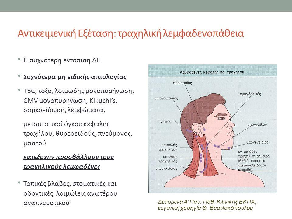 Αντικειμενική Εξέταση: τραχηλική λεμφαδενοπάθεια Η συχνότερη εντόπιση ΛΠ Συχνότερα μη ειδικής αιτιολογίας TBC, τοξο, λοιμώδης μονοπυρήνωση, CMV μονοπυρήνωση, Kikuchi's, σαρκοείδωση, λεμφώματα, μεταστατικοί όγκοι: κεφαλής τραχήλου, θυρεοειδούς, πνεύμονος, μαστού κατεξοχήν προσβάλλουν τους τραχηλικούς λεμφαδένες Τοπικές βλάβες, στοματικές και οδοντικές, λοιμώξεις ανωτέρου αναπνευστικού Δεδομένα Α' Παν.