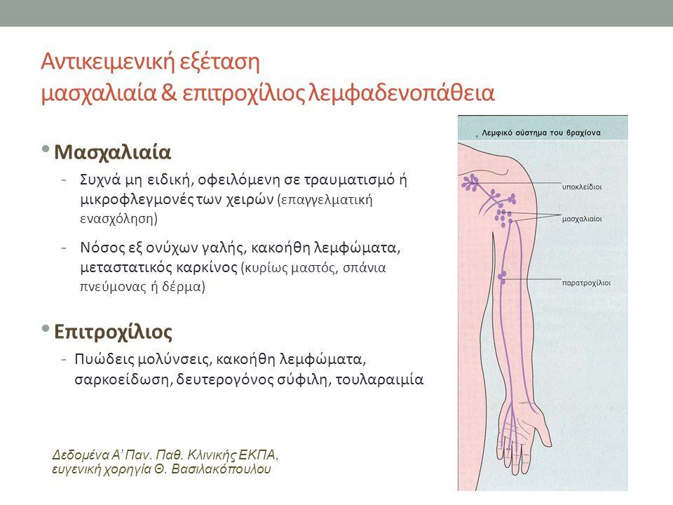 Αντικειμενική εξέταση μασχαλιαία & επιτροχίλιος λεμφαδενοπάθεια Μασχαλιαία -Συχνά μη ειδική, οφειλόμενη σε τραυματισμό ή μικροφλεγμονές των χειρών (επαγγελματική ενασχόληση) -Νόσος εξ ονύχων γαλής, κακοήθη λεμφώματα, μεταστατικός καρκίνος (κυρίως μαστός, σπάνια πνεύμονας ή δέρμα) Επιτροχίλιος -Πυώδεις μολύνσεις, κακοήθη λεμφώματα, σαρκοείδωση, δευτερογόνος σύφιλη, τουλαραιμία Δεδομένα Α' Παν.
