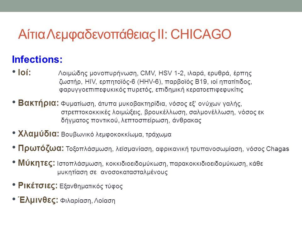 Αίτια Λεμφαδενοπάθειας ΙΙ: CHICAGO Infections: Ιοί: Λοιμώδης μονοπυρήνωση, CMV, HSV 1-2, ιλαρά, ερυθρά, έρπης ζωστήρ, HIV, ερπητοϊός-6 (HHV-6), παρβοϊός Β19, ιοί ηπατίτιδος, φαρυγγοεπιπεφυκικός πυρετός, επιδημική κερατοεπιφεφυκίτις Βακτήρια: Φυματίωση, άτυπα μυκοβακτηρίδια, νόσος εξ' ονύχων γαλής, στρεπτοκοκκικές λοιμώξεις, βρουκέλλωση, σαλμονέλλωση, νόσος εκ δήγματος ποντικού, λεπτοσπείρωση, άνθρακας Χλαμύδια: Βουβωνικό λεμφοκοκκίωμα, τράχωμα Πρωτόζωα: Τοξοπλάσμωση, λεϊσμανίαση, αφρικανική τρυπανοσωμίαση, νόσος Chagas Μύκητες: Ιστοπλάσμωση, κοκκιδιοειδομύκωση, παρακοκκιδιοειδομύκωση, κάθε μυκητίαση σε ανοσοκατασταλμένους Ρικέτσιες: Εξανθηματικός τύφος Έλμινθες: Φιλαρίαση, Λοίαση