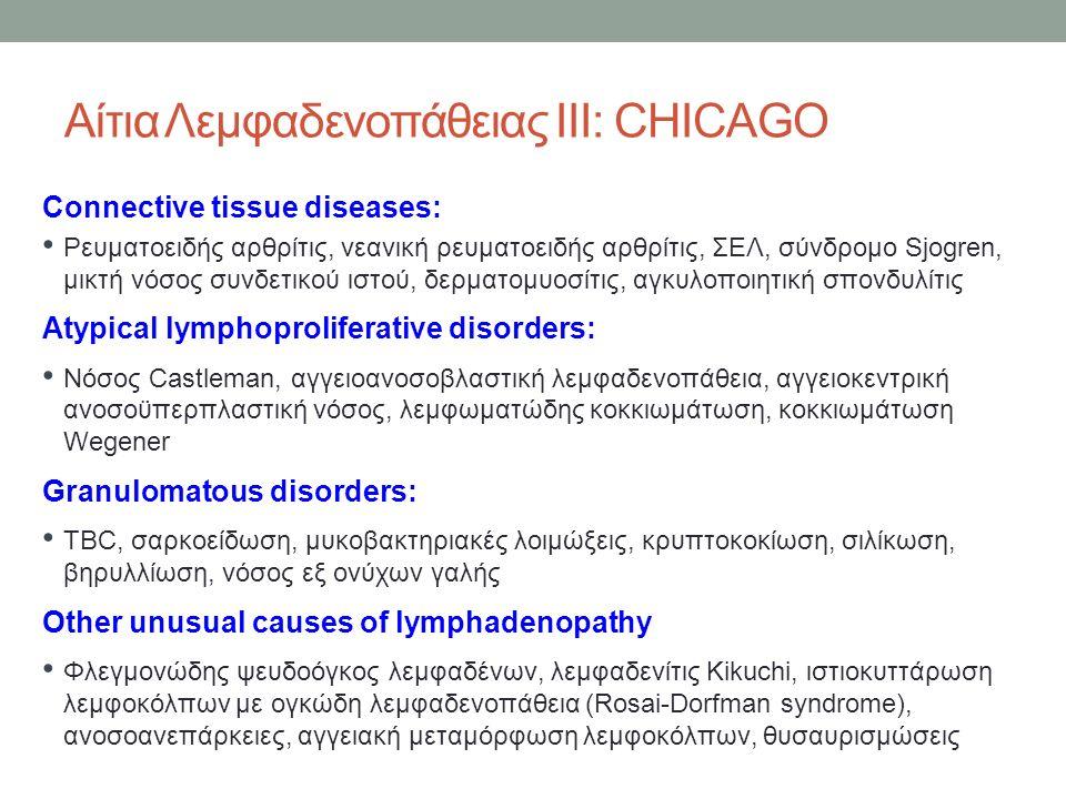 Αίτια Λεμφαδενοπάθειας ΙΙΙ: CHICAGO Connective tissue diseases: Ρευματοειδής αρθρίτις, νεανική ρευματοειδής αρθρίτις, ΣΕΛ, σύνδρομο Sjogren, μικτή νόσος συνδετικού ιστού, δερματομυοσίτις, αγκυλοποιητική σπονδυλίτις Atypical lymphoproliferative disorders: Νόσος Castleman, αγγειοανοσοβλαστική λεμφαδενοπάθεια, αγγειοκεντρική ανοσοϋπερπλαστική νόσος, λεμφωματώδης κοκκιωμάτωση, κοκκιωμάτωση Wegener Granulomatous disorders: TBC, σαρκοείδωση, μυκοβακτηριακές λοιμώξεις, κρυπτοκοκίωση, σιλίκωση, βηρυλλίωση, νόσος εξ ονύχων γαλής Other unusual causes of lymphadenopathy Φλεγμονώδης ψευδοόγκος λεμφαδένων, λεμφαδενίτις Kikuchi, ιστιοκυττάρωση λεμφοκόλπων με ογκώδη λεμφαδενοπάθεια (Rosai-Dorfman syndrome), ανοσοανεπάρκειες, αγγειακή μεταμόρφωση λεμφοκόλπων, θυσαυρισμώσεις