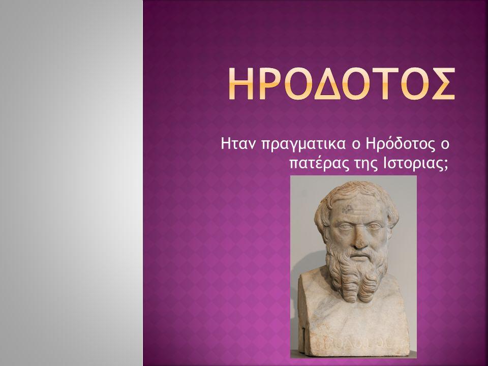 Ηταν πραγματικα ο Ηρόδοτος ο πατέρας της Ιστοριας;