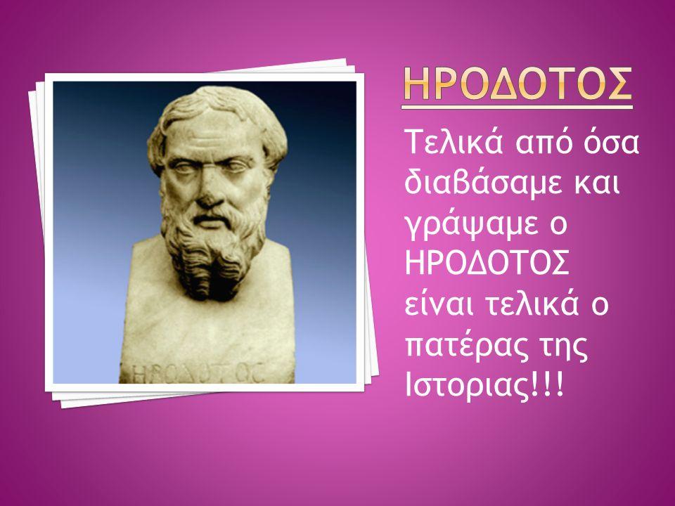 Τελικά από όσα διαβάσαμε και γράψαμε ο ΗΡΟΔΟΤΟΣ είναι τελικά ο πατέρας της Ιστοριας!!!