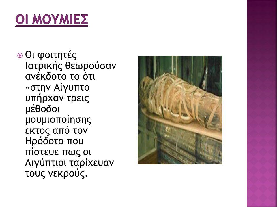  Οι φοιτητές Ιατρικής θεωρούσαν ανέκδοτο το ότι «στην Αίγυπτο υπήρχαν τρεις μέθοδοι μουμιοποίησης εκτος από τον Ηρόδοτο που πίστευε πως οι Αιγύπτιοι ταρίχευαν τους νεκρούς.