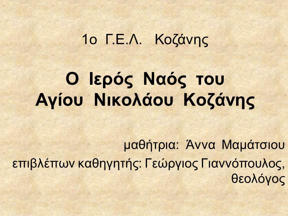 Ο Ιερός Ναός του Αγίου Νικολάου Κοζάνης μαθήτρια: Άννα Μαμάτσιου επιβλέπων καθηγητής: Γεώργιος Γιαννόπουλος, θεολόγος 1ο Γ.Ε.Λ.