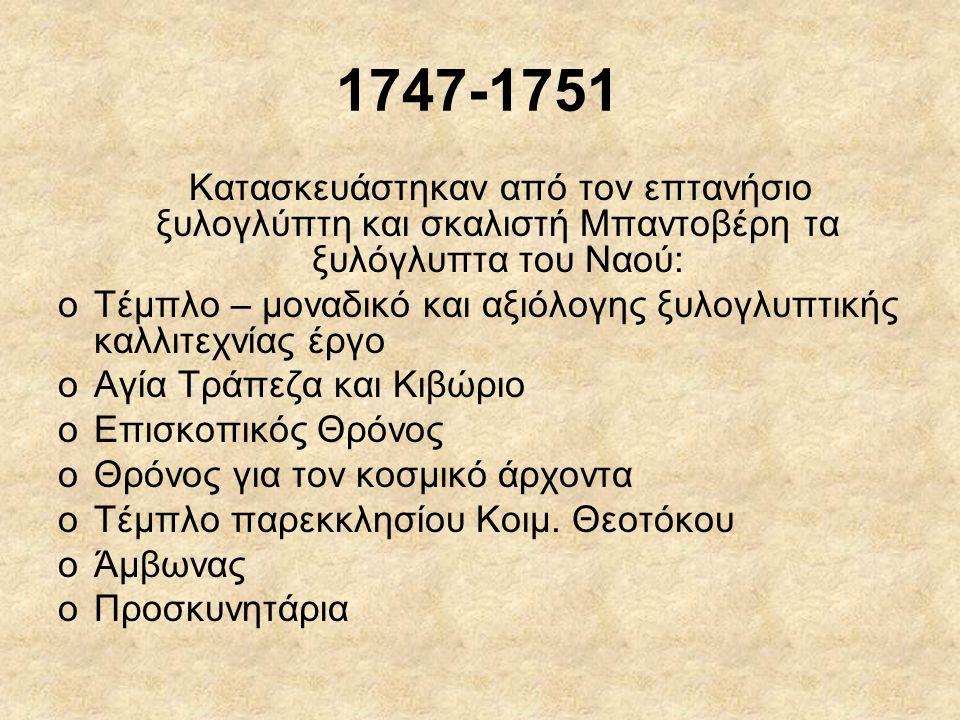 1747-1751 Κατασκευάστηκαν από τον επτανήσιο ξυλογλύπτη και σκαλιστή Μπαντοβέρη τα ξυλόγλυπτα του Ναού: oΤέμπλο – μοναδικό και αξιόλογης ξυλογλυπτικής καλλιτεχνίας έργο oΑγία Τράπεζα και Κιβώριο oΕπισκοπικός Θρόνος oΘρόνος για τον κοσμικό άρχοντα oΤέμπλο παρεκκλησίου Κοιμ.