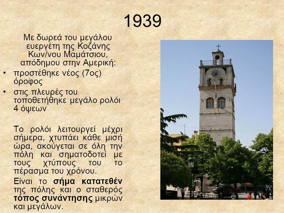 1939 Με δωρεά του μεγάλου ευεργέτη της Κοζάνης Κων/νου Μαμάτσιου, απόδημου στην Αμερική: προστέθηκε νέος (7ος) όροφος στις πλευρές του τοποθετήθηκε μεγάλο ρολόι 4 όψεων Το ρολόι λειτουργεί μέχρι σήμερα, χτυπάει κάθε μισή ώρα, ακούγεται σε όλη την πόλη και σηματοδοτεί με τους χτύπους του το πέρασμα του χρόνου.