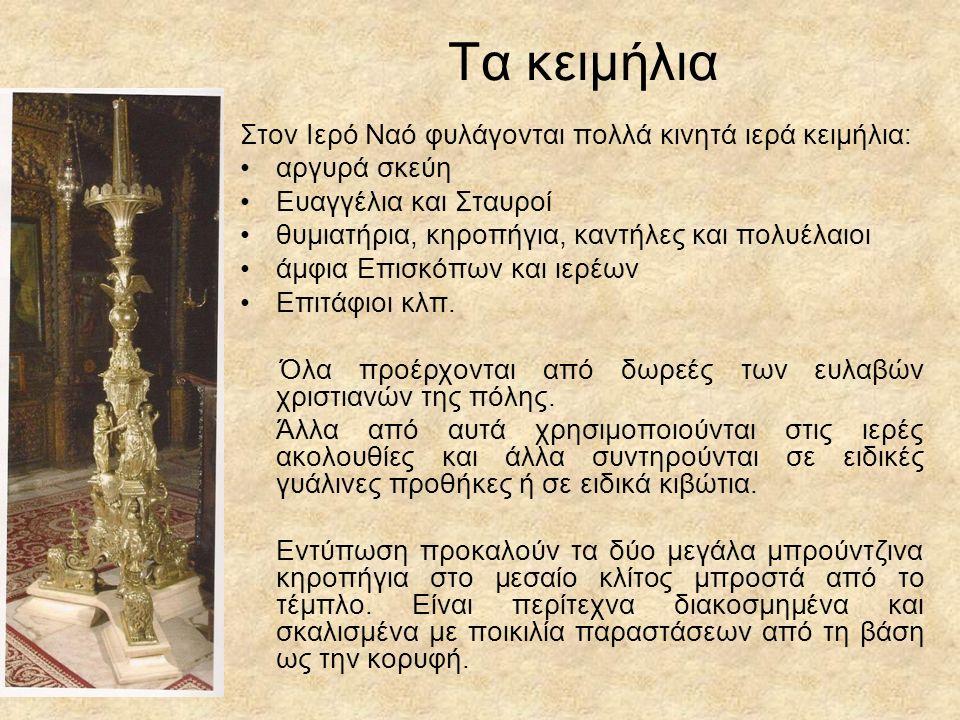 Τα κειμήλια Στον Ιερό Ναό φυλάγονται πολλά κινητά ιερά κειμήλια: αργυρά σκεύη Ευαγγέλια και Σταυροί θυμιατήρια, κηροπήγια, καντήλες και πολυέλαιοι άμφια Επισκόπων και ιερέων Επιτάφιοι κλπ.