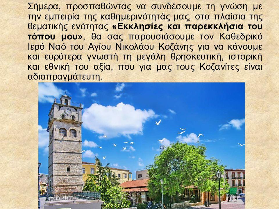 Σήμερα, προσπαθώντας να συνδέσουμε τη γνώση με την εμπειρία της καθημερινότητάς μας, στα πλαίσια της θεματικής ενότητας «Εκκλησίες και παρεκκλήσια του τόπου μου», θα σας παρουσιάσουμε τον Καθεδρικό Ιερό Ναό του Αγίου Νικολάου Κοζάνης για να κάνουμε και ευρύτερα γνωστή τη μεγάλη θρησκευτική, ιστορική και εθνική του αξία, που για μας τους Κοζανίτες είναι αδιαπραγμάτευτη.