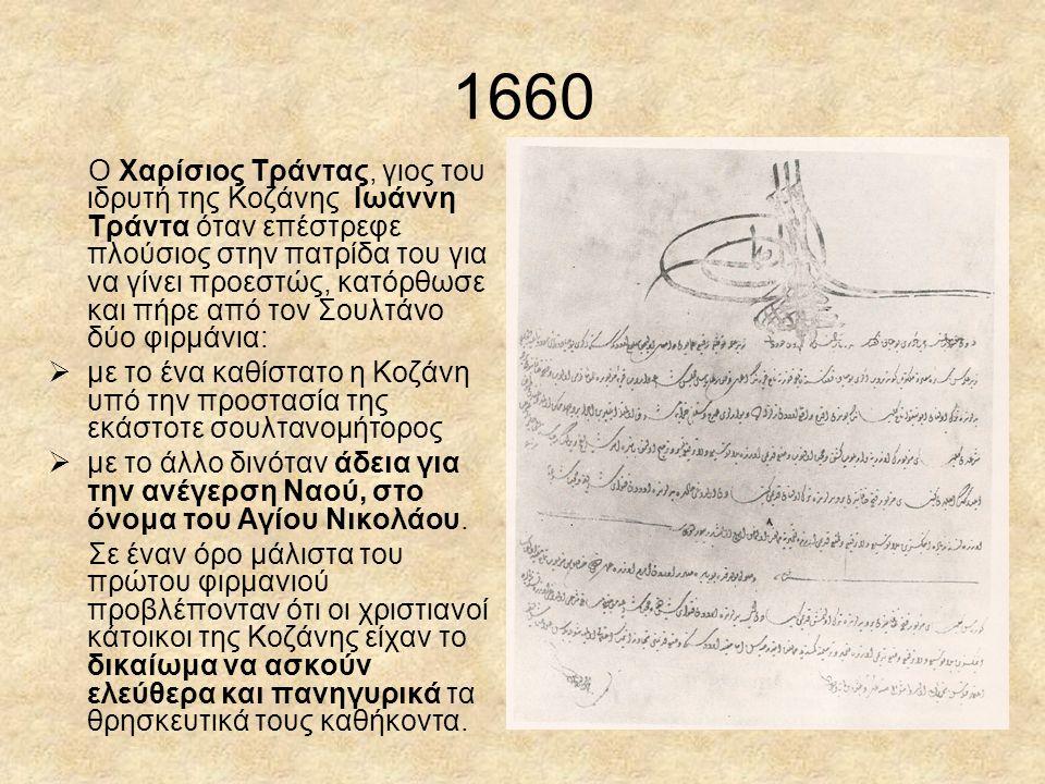 1660 Ο Χαρίσιος Τράντας, γιος του ιδρυτή της Κοζάνης Ιωάννη Τράντα όταν επέστρεφε πλούσιος στην πατρίδα του για να γίνει προεστώς, κατόρθωσε και πήρε από τον Σουλτάνο δύο φιρμάνια:  με το ένα καθίστατο η Κοζάνη υπό την προστασία της εκάστοτε σουλτανομήτορος  με το άλλο δινόταν άδεια για την ανέγερση Ναού, στο όνομα του Αγίου Νικολάου.