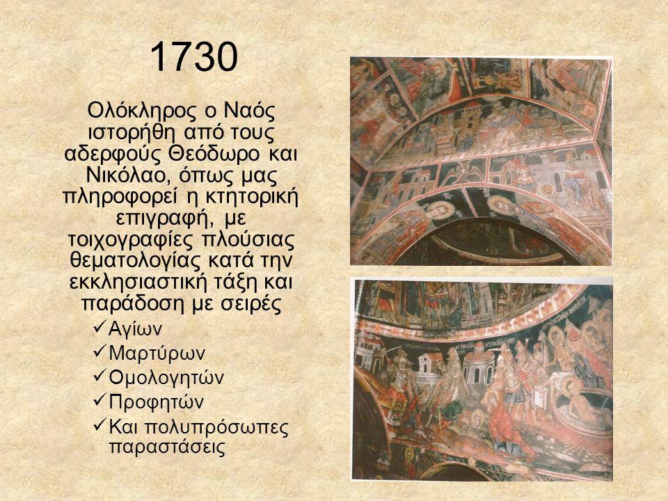 1730 Ολόκληρος ο Ναός ιστορήθη από τους αδερφούς Θεόδωρο και Νικόλαο, όπως μας πληροφορεί η κτητορική επιγραφή,με τοιχογραφίες πλούσιας θεματολογίας κατά την εκκλησιαστική τάξη και παράδοση με σειρές Αγίων Μαρτύρων Ομολογητών Προφητών Και πολυπρόσωπες παραστάσεις