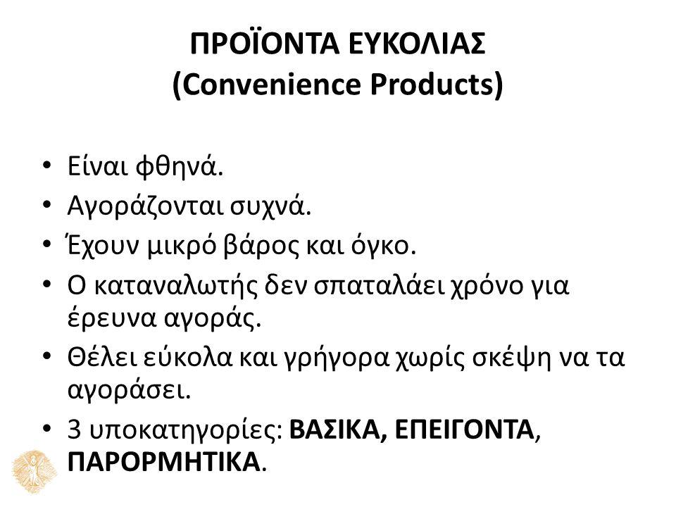ΠΡΟΪΟΝΤΑ ΕΥΚΟΛΙΑΣ (Convenience Products) Είναι φθηνά.