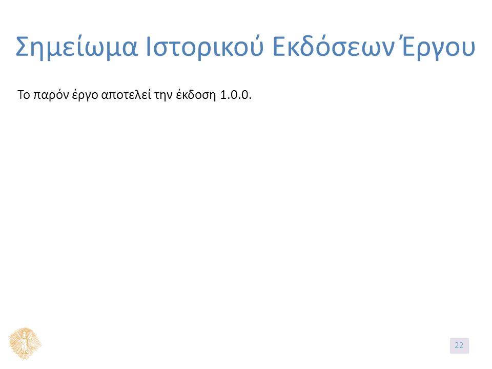 Σημείωμα Ιστορικού Εκδόσεων Έργου Το παρόν έργο αποτελεί την έκδοση 1.0.0. 22