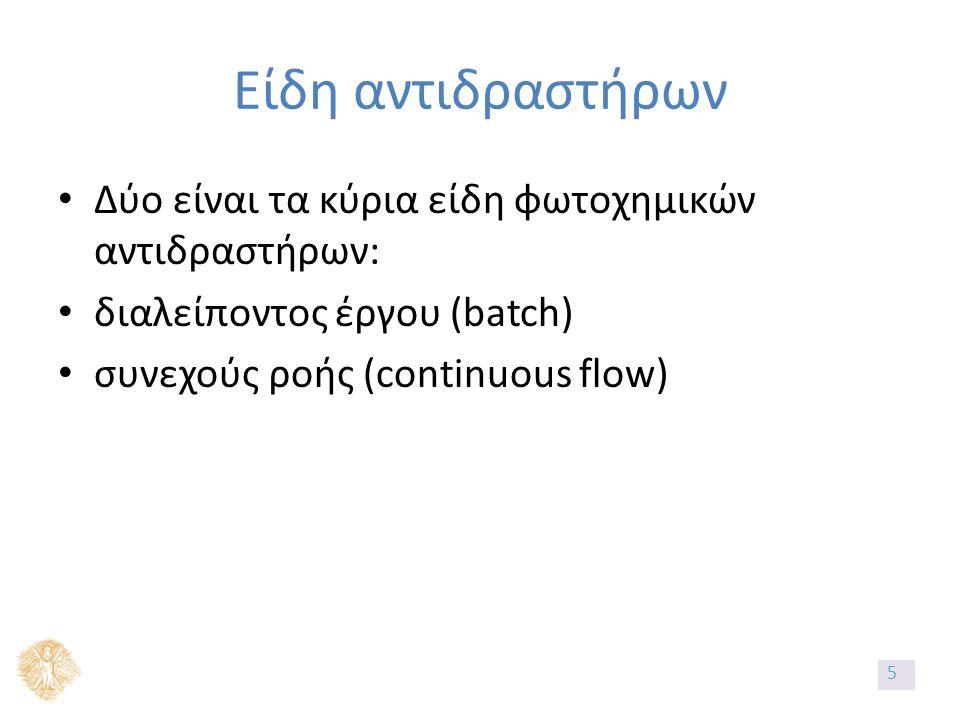 Είδη αντιδραστήρων Δύο είναι τα κύρια είδη φωτοχημικών αντιδραστήρων: διαλείποντος έργου (batch) συνεχούς ροής (continuous flow) 5