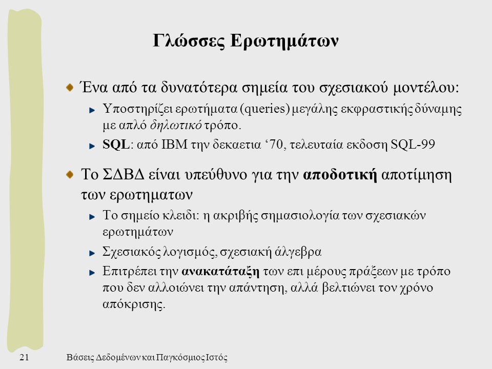 Βάσεις Δεδομένων και Παγκόσμιος Ιστός21 Γλώσσες Ερωτημάτων Ένα από τα δυνατότερα σημεία του σχεσιακού μοντέλου: Υποστηρίζει ερωτήματα (queries) μεγάλης εκφραστικής δύναμης με απλό δηλωτικό τρόπο.