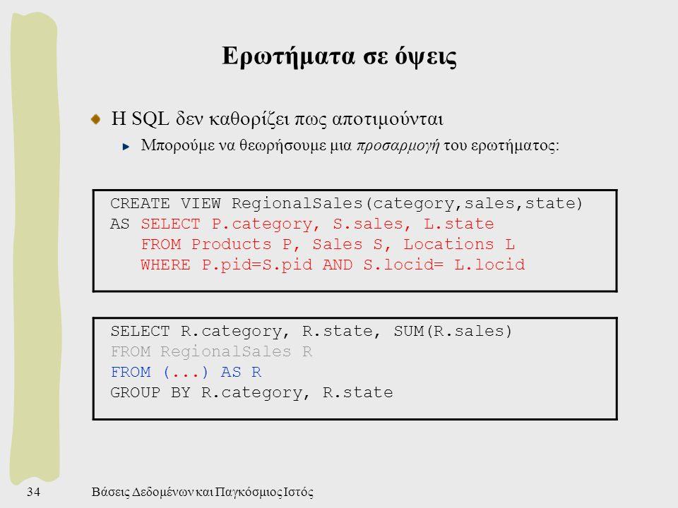 Βάσεις Δεδομένων και Παγκόσμιος Ιστός34 Ερωτήματα σε όψεις Η SQL δεν καθορίζει πως αποτιμούνται Μπορούμε να θεωρήσουμε μια προσαρμογή του ερωτήματος: CREATE VIEW RegionalSales(category,sales,state) AS SELECT P.category, S.sales, L.state FROM Products P, Sales S, Locations L WHERE P.pid=S.pid AND S.locid= L.locid SELECT R.category, R.state, SUM(R.sales) FROM RegionalSales R FROM (...) AS R GROUP BY R.category, R.state