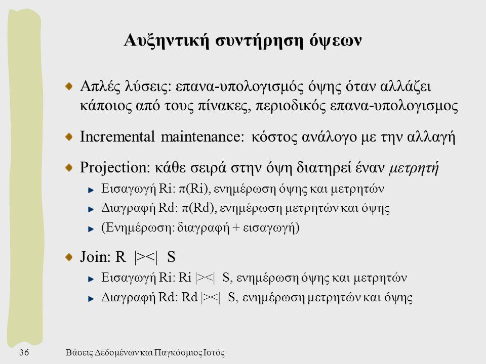 Βάσεις Δεδομένων και Παγκόσμιος Ιστός36 Αυξηντική συντήρηση όψεων Απλές λύσεις: επανα-υπολογισμός όψης όταν αλλάζει κάποιος από τους πίνακες, περιοδικός επανα-υπολογισμος Incremental maintenance: κόστος ανάλογο με την αλλαγή Projection: κάθε σειρά στην όψη διατηρεί έναν μετρητή Εισαγωγή Ri: π(Ri), ενημέρωση όψης και μετρητών Διαγραφή Rd: π(Rd), ενημέρωση μετρητών και όψης (Ενημέρωση: διαγραφή + εισαγωγή) Join: R |><| S Εισαγωγή Ri: Ri |><| S, ενημέρωση όψης και μετρητών Διαγραφή Rd: Rd |><| S, ενημέρωση μετρητών και όψης