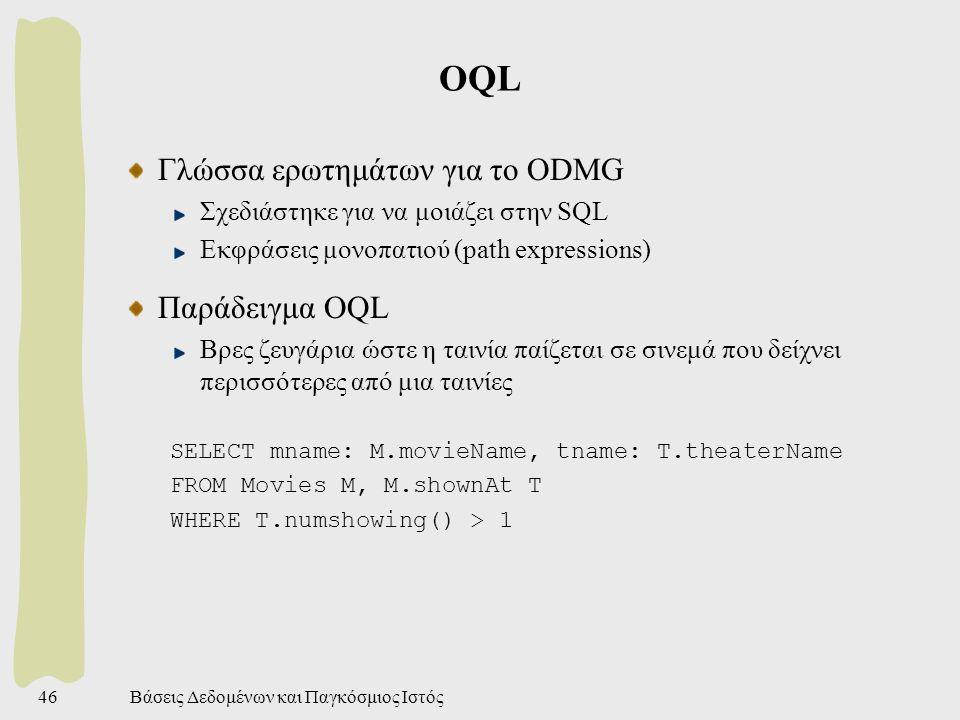 Βάσεις Δεδομένων και Παγκόσμιος Ιστός46 OQL Γλώσσα ερωτημάτων για το ODMG Σχεδιάστηκε για να μοιάζει στην SQL Εκφράσεις μονοπατιού (path expressions) Παράδειγμα OQL Βρες ζευγάρια ώστε η ταινία παίζεται σε σινεμά που δείχνει περισσότερες από μια ταινίες SELECT mname: M.movieName, tname: T.theaterName FROM Movies M, M.shownAt T WHERE T.numshowing() > 1