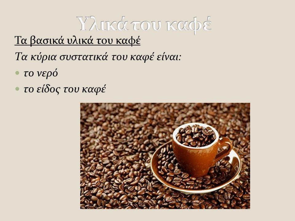 Τα βασικά υλικά του καφέ Τα κύρια συστατικά του καφέ είναι: το νερό το είδος του καφέ