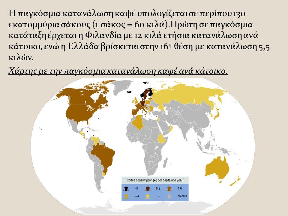 Η παγκόσμια κατανάλωση καφέ υπολογίζεται σε περίπου 130 εκατομμύρια σάκους (1 σάκος = 60 κιλά).Πρώτη σε παγκόσμια κατάταξη έρχεται η Φιλανδία με 12 κιλά ετήσια κατανάλωση ανά κάτοικο, ενώ η Ελλάδα βρίσκεται στην 16 η θέση με κατανάλωση 5,5 κιλών.