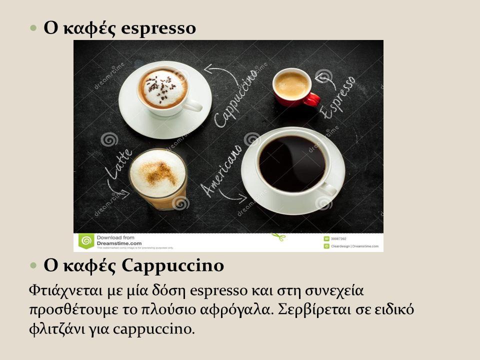 Ο καφές espresso Ο καφές Cappuccino Φτιάχνεται με μία δόση espresso και στη συνεχεία προσθέτουμε το πλούσιο αφρόγαλα.