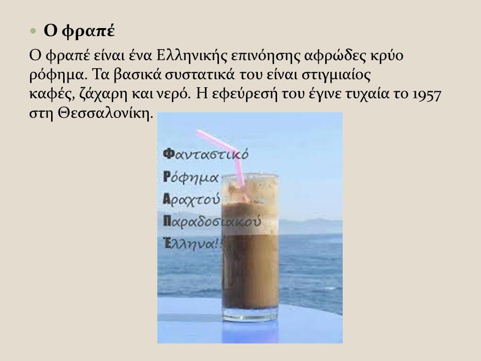 Ο φραπέ Ο φραπέ είναι ένα Ελληνικής επινόησης αφρώδες κρύο ρόφημα.