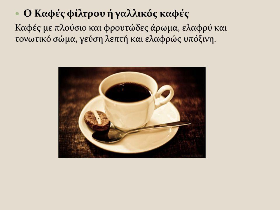 Ο Καφές φίλτρου ή γαλλικός καφές Καφές με πλούσιο και φρουτώδες άρωμα, ελαφρύ και τονωτικό σώμα, γεύση λεπτή και ελαφρώς υπόξινη.