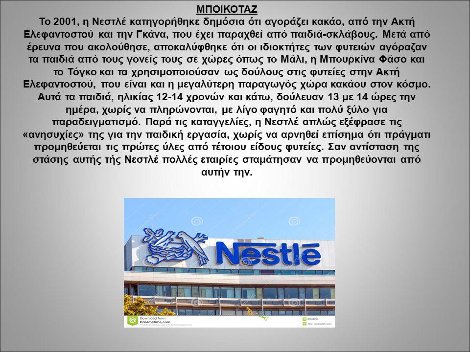 ΜΠΟΙΚΟΤΑΖ Το 2001, η Νεστλέ κατηγορήθηκε δημόσια ότι αγοράζει κακάο, από την Ακτή Ελεφαντοστού και την Γκάνα, που έχει παραχθεί από παιδιά-σκλάβους.