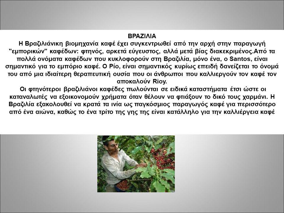 ΒΡΑΖΙΛΙΑ H Βραζιλιάνικη βιομηχανία καφέ έχει συγκεντρωθεί από την αρχή στην παραγωγή εμπορικών καφέδων: φτηνός, αρκετά εύγευστος, αλλά μετά βίας διακεκριμένος.Από τα πολλά ονόματα καφέδων που κυκλοφορούν στη Βραζιλία, μόνο ένα, ο Santos, είναι σημαντικό για το εμπόριο καφέ.
