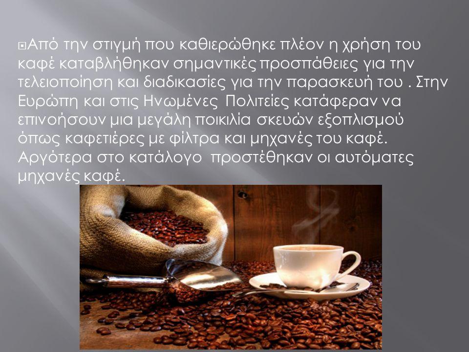  Από την στιγμή που καθιερώθηκε πλέον η χρήση του καφέ καταβλήθηκαν σημαντικές προσπάθειες για την τελειοποίηση και διαδικασίες για την παρασκευή του.