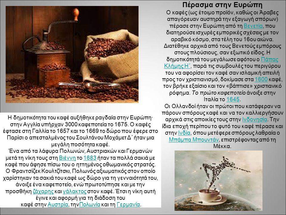 Πέρασμα στην Ευρώπη Ο καφές (ως έτοιμο προϊόν, καθώς οι Άραβες απαγόρευαν αυστηρά την εξαγωγή σπόρων) πέρασε στην Ευρώπη από τη Βενετία, που διατηρούσε ισχυρές εμπορικές σχέσεις με τον αραβικό κόσμο, στα τέλη του 16ου αιώνα.