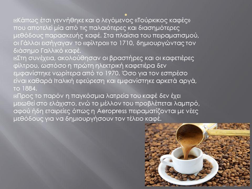  Κάπως έτσι γεννήθηκε και ο λεγόμενος «Τούρκικος καφές» που αποτελεί μία από τις παλαιότερες και διασημότερες μεθόδους παρασκευής καφέ.