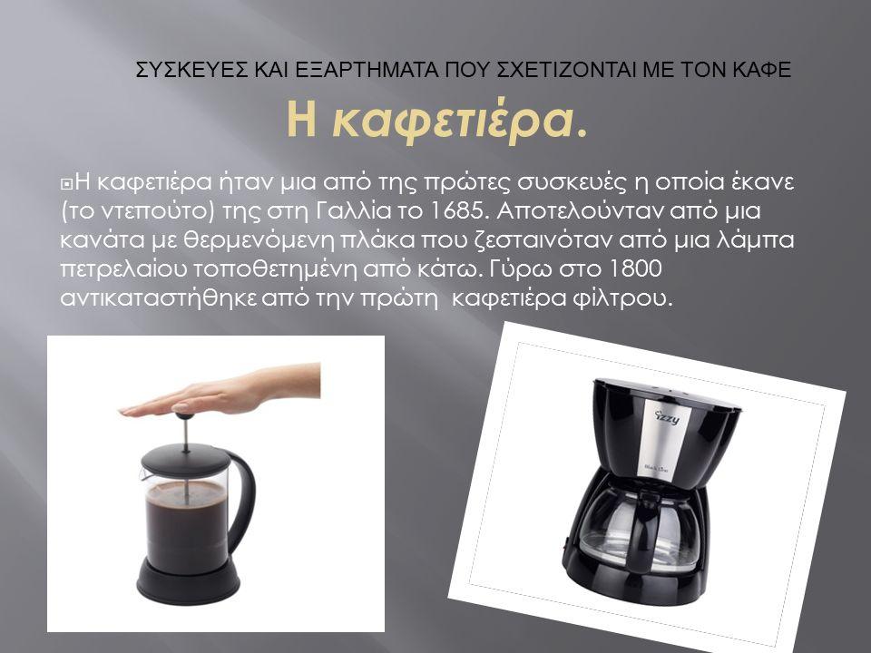 Η καφετιέρα.  Η καφετιέρα ήταν μια από της πρώτες συσκευές η οποία έκανε (το ντεπούτο) της στη Γαλλία το 1685. Αποτελούνταν από μια κανάτα με θερμενό