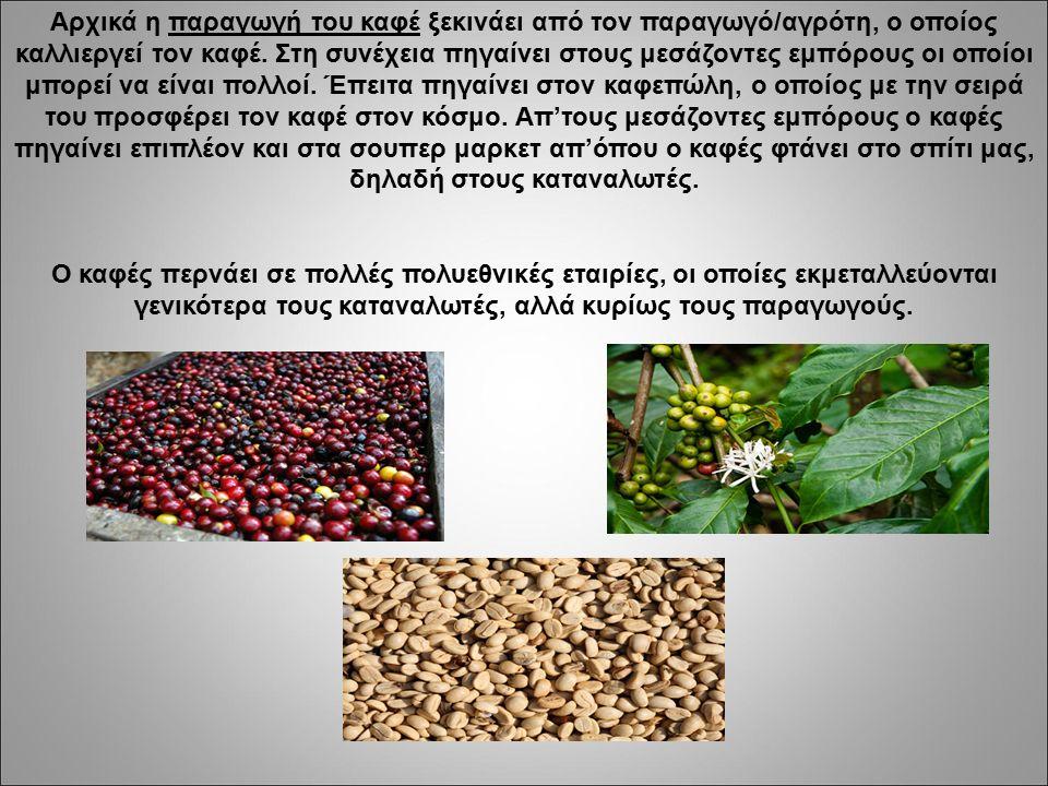 Αρχικά η παραγωγή του καφέ ξεκινάει από τον παραγωγό/αγρότη, ο οποίος καλλιεργεί τον καφέ. Στη συνέχεια πηγαίνει στους μεσάζοντες εμπόρους οι οποίοι μ