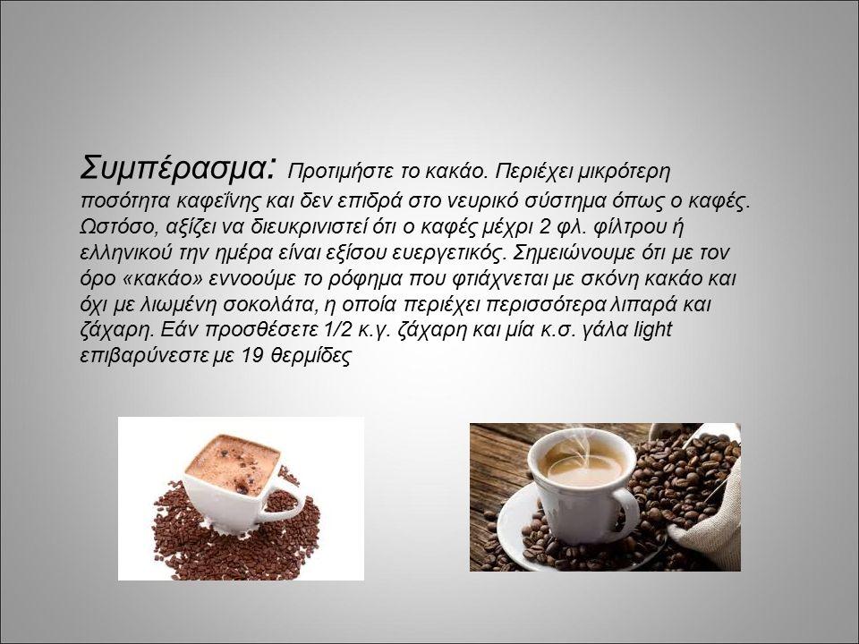 Συμπέρασμα : Προτιμήστε το κακάο. Περιέχει μικρότερη ποσότητα καφεΐνης και δεν επιδρά στο νευρικό σύστημα όπως ο καφές. Ωστόσο, αξίζει να διευκρινιστε