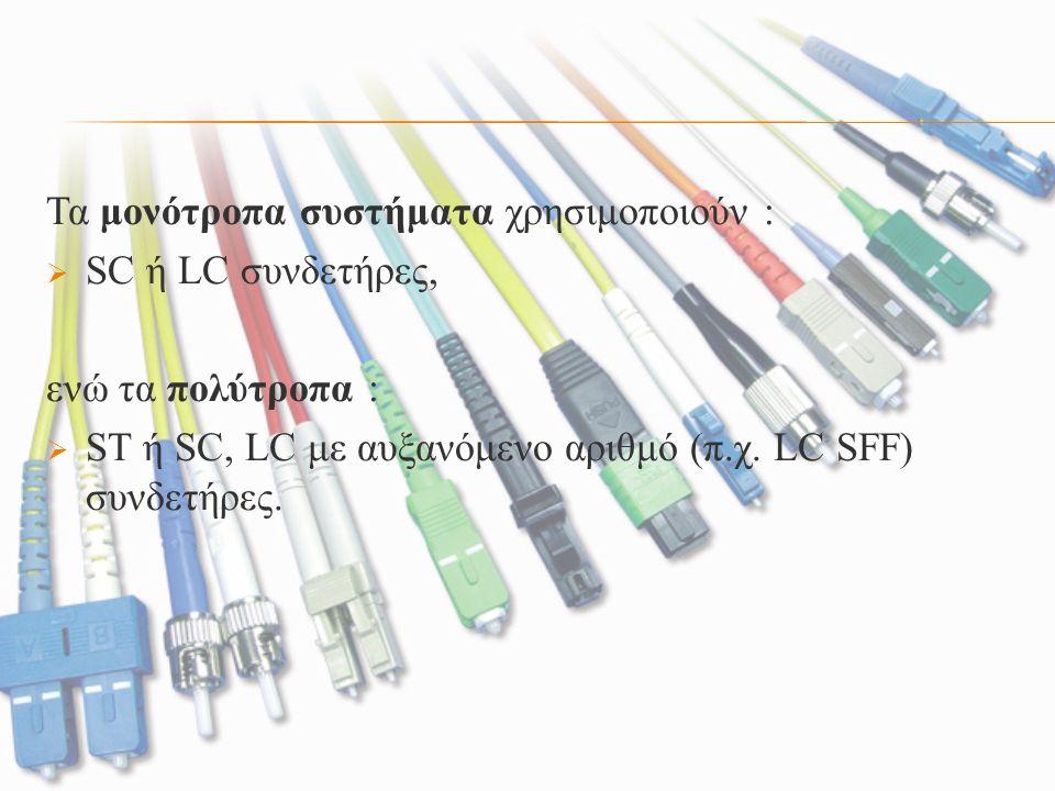 Τα μονότροπα συστήματα χρησιμοποιούν :  SC ή LC συνδετήρες, ενώ τα πολύτροπα :  ST ή SC, LC με αυξανόμενο αριθμό (π.χ. LC SFF) συνδετήρες.