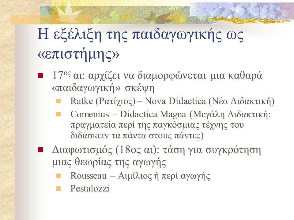 Η εξέλιξη της παιδαγωγικής ως «επιστήμης» 17 ος αι: αρχίζει να διαμορφώνεται μια καθαρά «παιδαγωγική» σκέψη Ratke (Ρατίχιος) – Νοva Didactica (Nέα Διδ