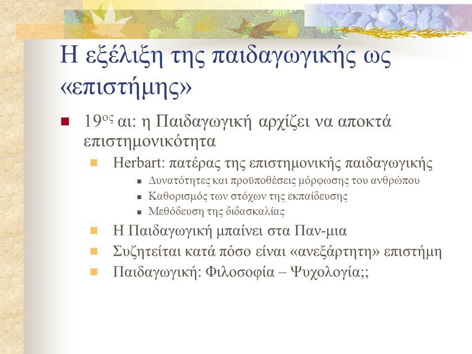 Η εξέλιξη της παιδαγωγικής ως «επιστήμης» 19 ος αι: η Παιδαγωγική αρχίζει να αποκτά επιστημονικότητα Herbart: πατέρας της επιστημονικής παιδαγωγικής Δ