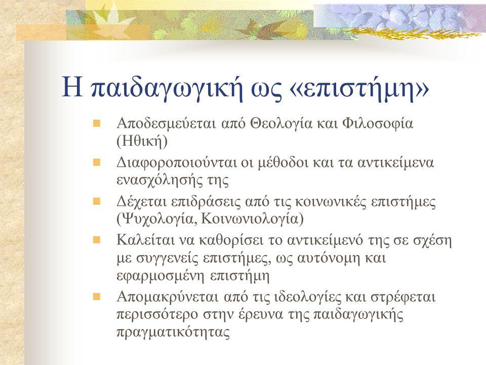 Η παιδαγωγική ως «επιστήμη» Αποδεσμεύεται από Θεολογία και Φιλοσοφία (Ηθική) Διαφοροποιούνται οι μέθοδοι και τα αντικείμενα ενασχόλησής της Δέχεται επ
