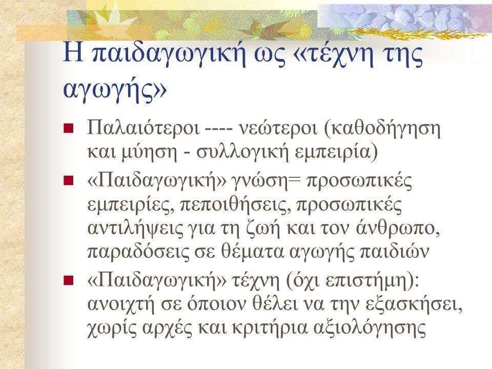 Η παιδαγωγική ως «τέχνη της αγωγής» Παλαιότεροι ---- νεώτεροι (καθοδήγηση και μύηση - συλλογική εμπειρία) «Παιδαγωγική» γνώση= προσωπικές εμπειρίες, π