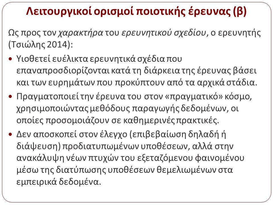Λειτουργικοί ορισμοί ποιοτικής έρευνας (β) Ως προς τον χαρακτήρα του ερευνητικού σχεδίου, ο ερευνητής (Τσιώλης 2014): Υιοθετεί ευέλικτα ερευνητικά σχέ