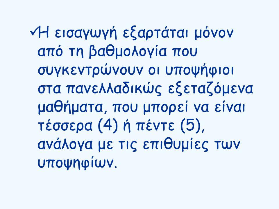Η εισαγωγή εξαρτάται μόνον από τη βαθμολογία που συγκεντρώνουν οι υποψήφιοι στα πανελλαδικώς εξεταζόμενα μαθήματα, που μπορεί να είναι τέσσερα (4) ή πέντε (5), ανάλογα με τις επιθυμίες των υποψηφίων.