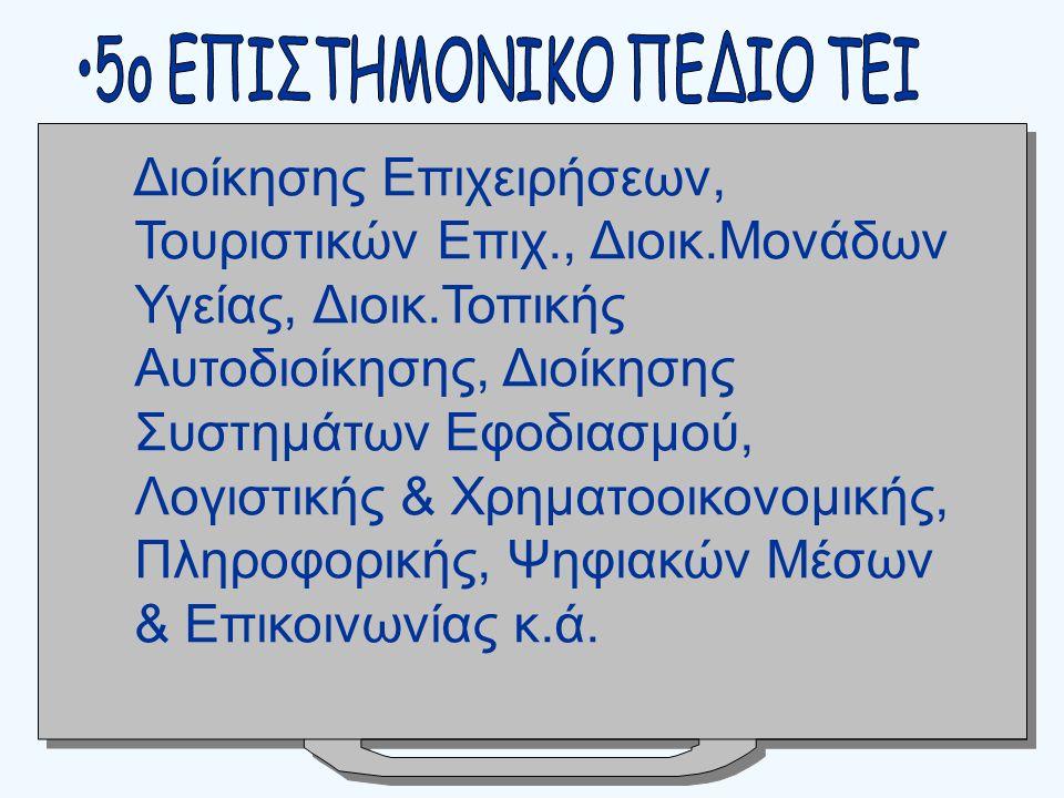 Διοίκησης Επιχειρήσεων, Τουριστικών Επιχ., Διοικ.Μονάδων Υγείας, Διοικ.Τοπικής Αυτοδιοίκησης, Διοίκησης Συστημάτων Εφοδιασμού, Λογιστικής & Χρηματοοικονομικής, Πληροφορικής, Ψηφιακών Μέσων & Επικοινωνίας κ.ά.