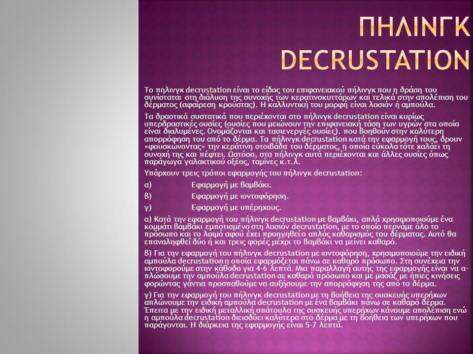 Το πηλινγκ decrustation είναι το είδος του επιφανειακού πήλινγκ που η δράση του συνίσταται στη διάλυση της συνοχής των κερατινοκυττάρων και τελικά στη