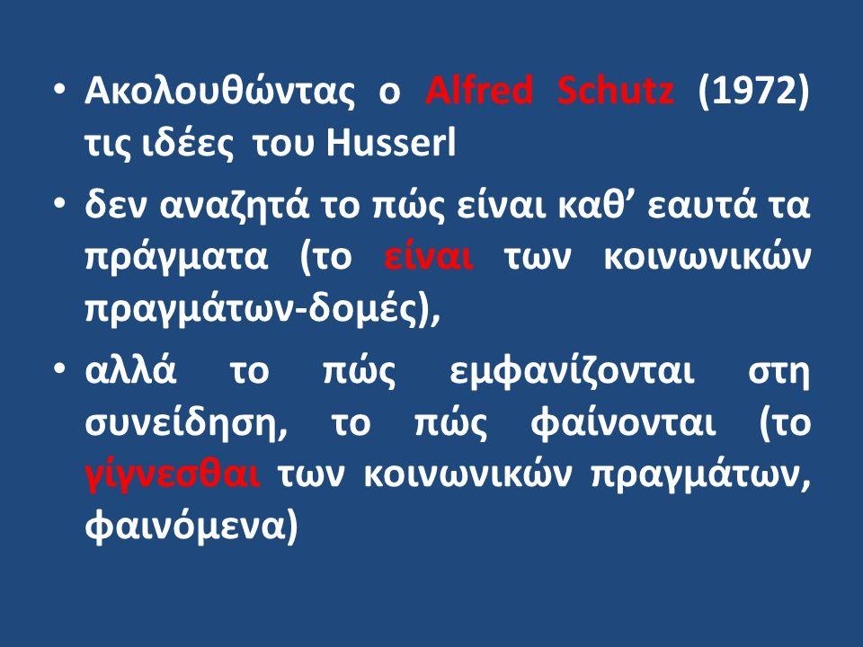 Ακολουθώντας ο Alfred Schutz (1972) τις ιδέες του Husserl δεν αναζητά το πώς είναι καθ' εαυτά τα πράγματα (το είναι των κοινωνικών πραγμάτων-δομές), αλλά το πώς εμφανίζονται στη συνείδηση, το πώς φαίνονται (το γίγνεσθαι των κοινωνικών πραγμάτων, φαινόμενα)