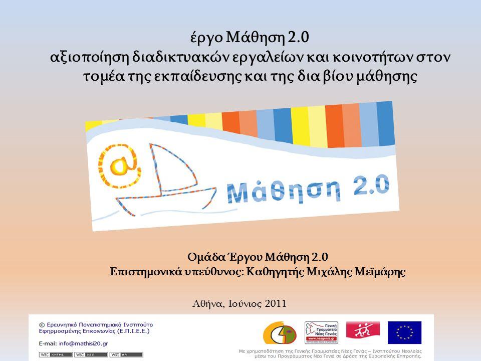 Ομάδα Έργου Μάθηση 2.0 Επιστημονικά υπεύθυνος: Καθηγητής Μιχάλης Μεϊμάρης Αθήνα, Ιούνιος 2011 έργο Μάθηση 2.0 αξιοποίηση διαδικτυακών εργαλείων και κοινοτήτων στον τομέα της εκπαίδευσης και της δια βίου μάθησης