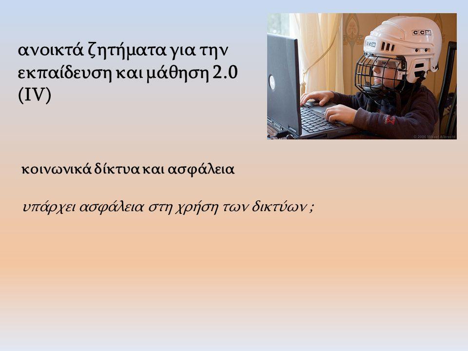 ανοικτά ζητήματα για την εκπαίδευση και μάθηση 2.0 (IV) κοινωνικά δίκτυα και ασφάλεια υπάρχει ασφάλεια στη χρήση των δικτύων ;