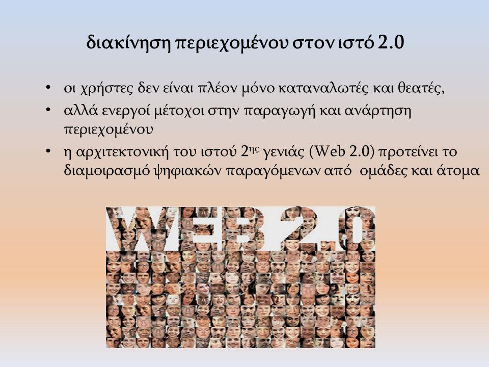 διακίνηση περιεχομένου στον ιστό 2.0 οι χρήστες δεν είναι πλέον μόνο καταναλωτές και θεατές, αλλά ενεργοί μέτοχοι στην παραγωγή και ανάρτηση περιεχομένου η αρχιτεκτονική του ιστού 2 ης γενιάς (Web 2.0) προτείνει το διαμοιρασμό ψηφιακών παραγόμενων από ομάδες και άτομα